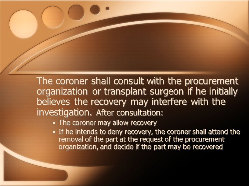 The coroner shall consult with the procurement organization or transplant surgeon if he initially believes the recovery may interfere with the investigation.