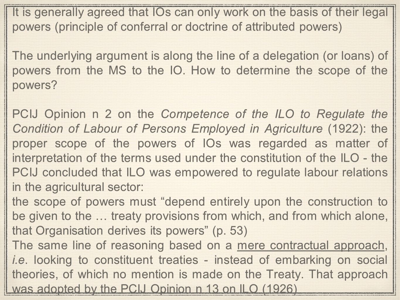 It is generally agreed that IOs can only work on the basis of their legal powers (principle of conferral or doctrine of attributed powers) The underlying argument is along the line of a delegation (or loans) of powers from the MS to the IO.