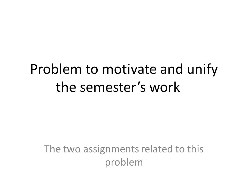 Problem to motivate and unify the semester's work The two assignments related to this problem