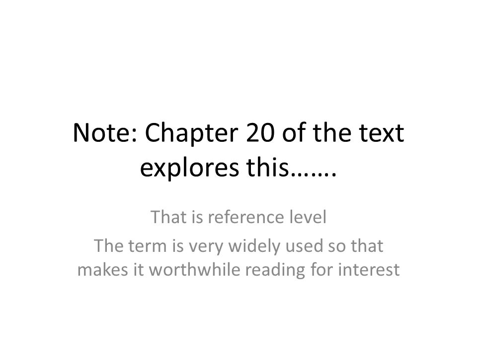 Note: Chapter 20 of the text explores this……. That is reference level The term is very widely used so that makes it worthwhile reading for interest