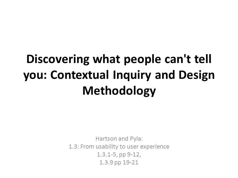 Discovering what people can't tell you: Contextual Inquiry and Design Methodology Hartson and Pyla: 1.3: From usability to user experience 1.3.1-5, pp