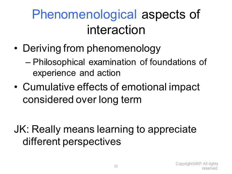 Phenomenological aspects of interaction Deriving from phenomenology –Philosophical examination of foundations of experience and action Cumulative effects of emotional impact considered over long term JK: Really means learning to appreciate different perspectives 15 Copyright MKP.