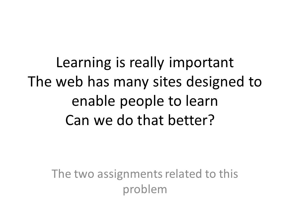 Learning is really important The web has many sites designed to enable people to learn Can we do that better.