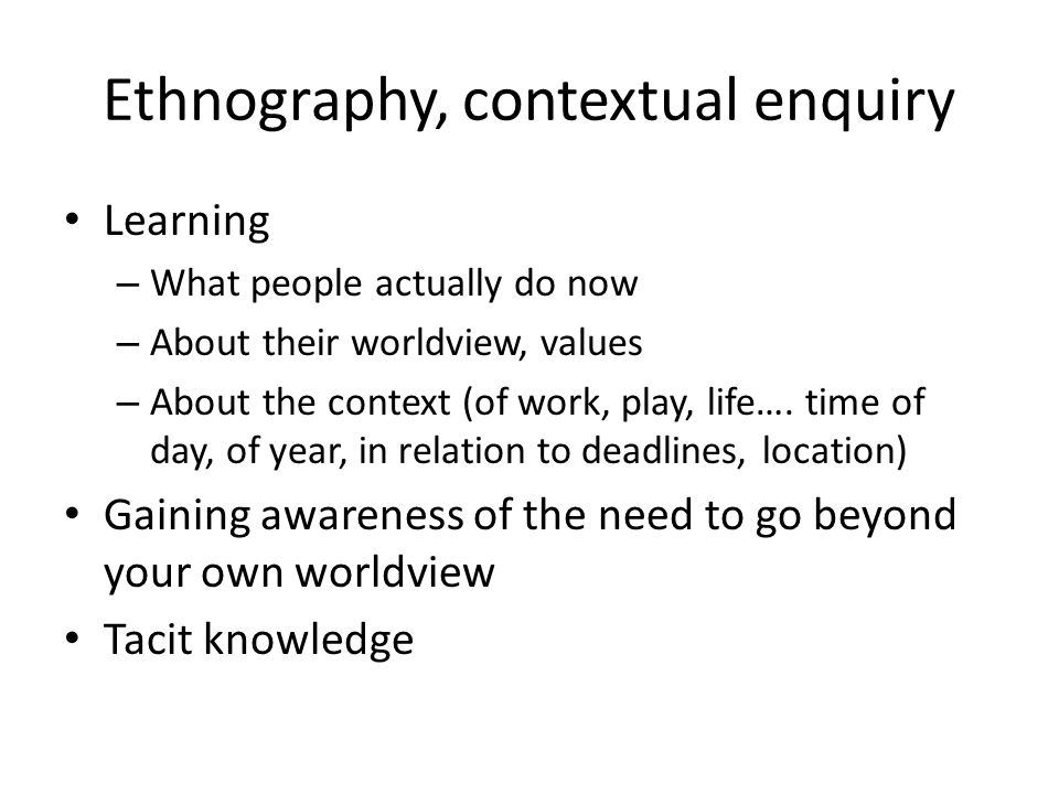 Ethnography, contextual enquiry Learning – What people actually do now – About their worldview, values – About the context (of work, play, life…. time