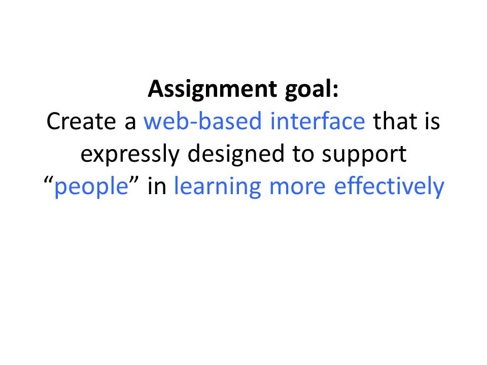 """Assignment goal: Create a web-based interface that is expressly designed to support """"people"""" in learning more effectively"""