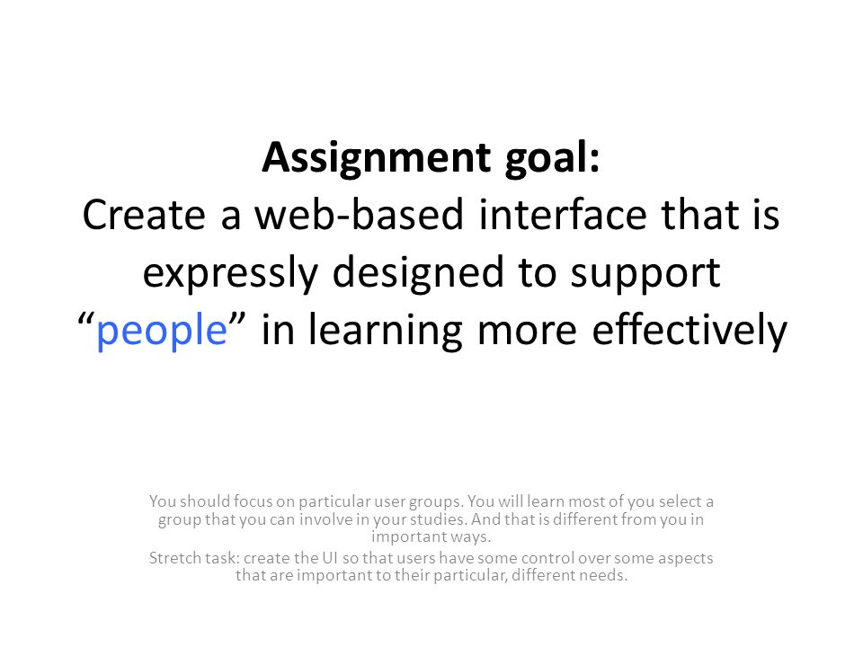 Assignment goal: Create a web-based interface that is expressly designed to support people in learning more effectively You should focus on particular user groups.