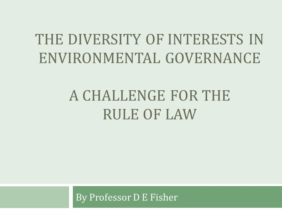 THE DIVERSITY OF INTERESTS IN ENVIRONMENTAL GOVERNANCE A CHALLENGE FOR THE RULE OF LAW By Professor D E Fisher