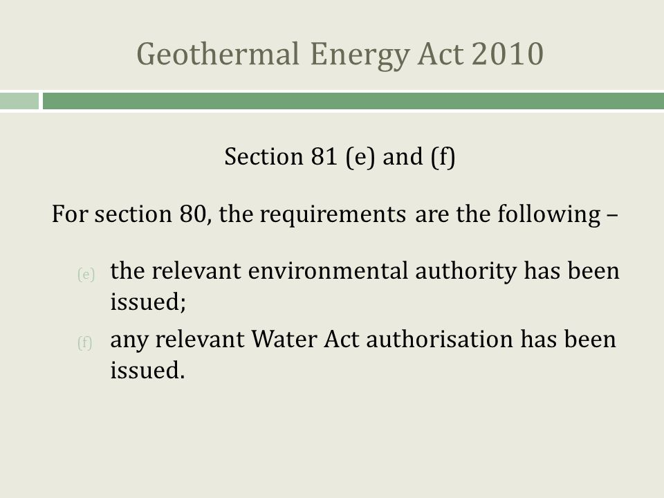 Geothermal Energy Act 2010 Section 81 (e) and (f) For section 80, the requirements are the following – (e) the relevant environmental authority has been issued; (f) any relevant Water Act authorisation has been issued.