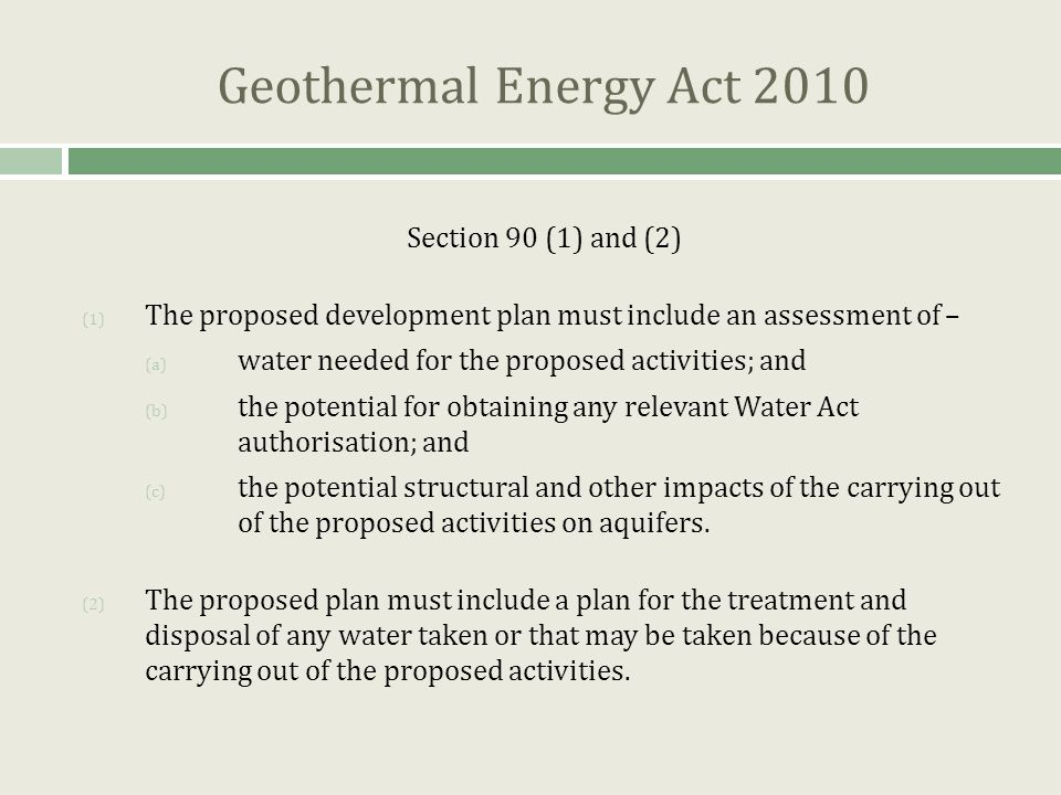 Geothermal Energy Act 2010 Section 90 (1) and (2) (1) The proposed development plan must include an assessment of – (a) water needed for the proposed activities; and (b) the potential for obtaining any relevant Water Act authorisation; and (c) the potential structural and other impacts of the carrying out of the proposed activities on aquifers.