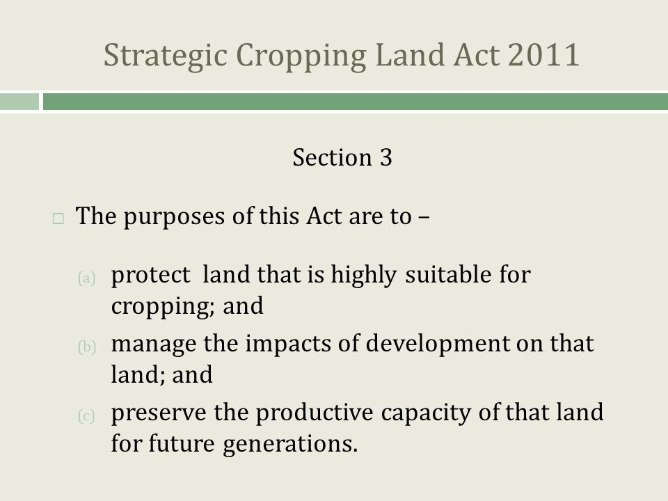 Strategic Cropping Land Act 2011 Section 3  The purposes of this Act are to – (a) protect land that is highly suitable for cropping; and (b) manage the impacts of development on that land; and (c) preserve the productive capacity of that land for future generations.