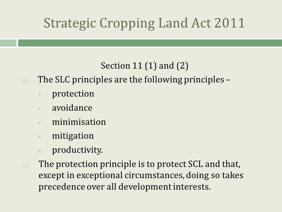 Strategic Cropping Land Act 2011 Section 11 (1) and (2) (1) The SLC principles are the following principles –  protection  avoidance  minimisation  mitigation  productivity.