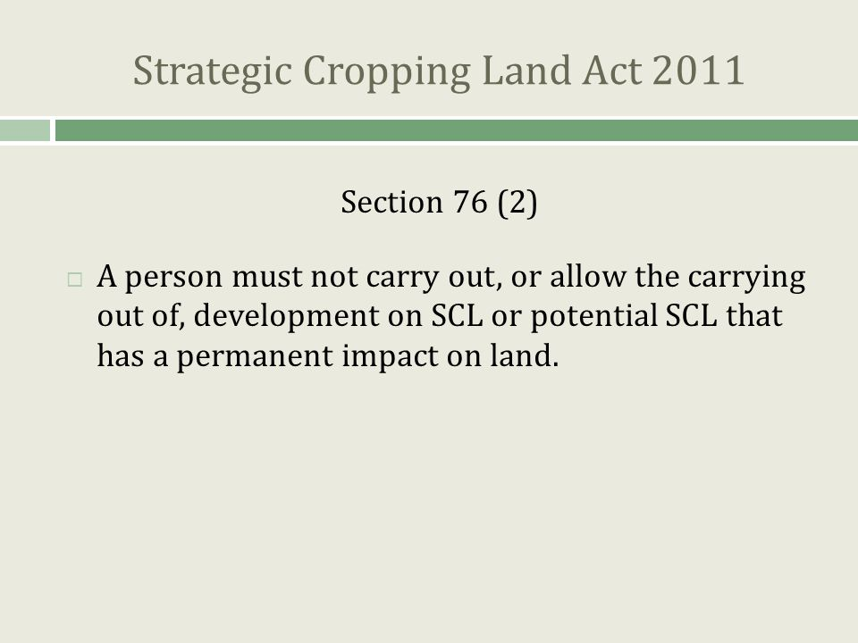 Strategic Cropping Land Act 2011 Section 76 (2)  A person must not carry out, or allow the carrying out of, development on SCL or potential SCL that has a permanent impact on land.