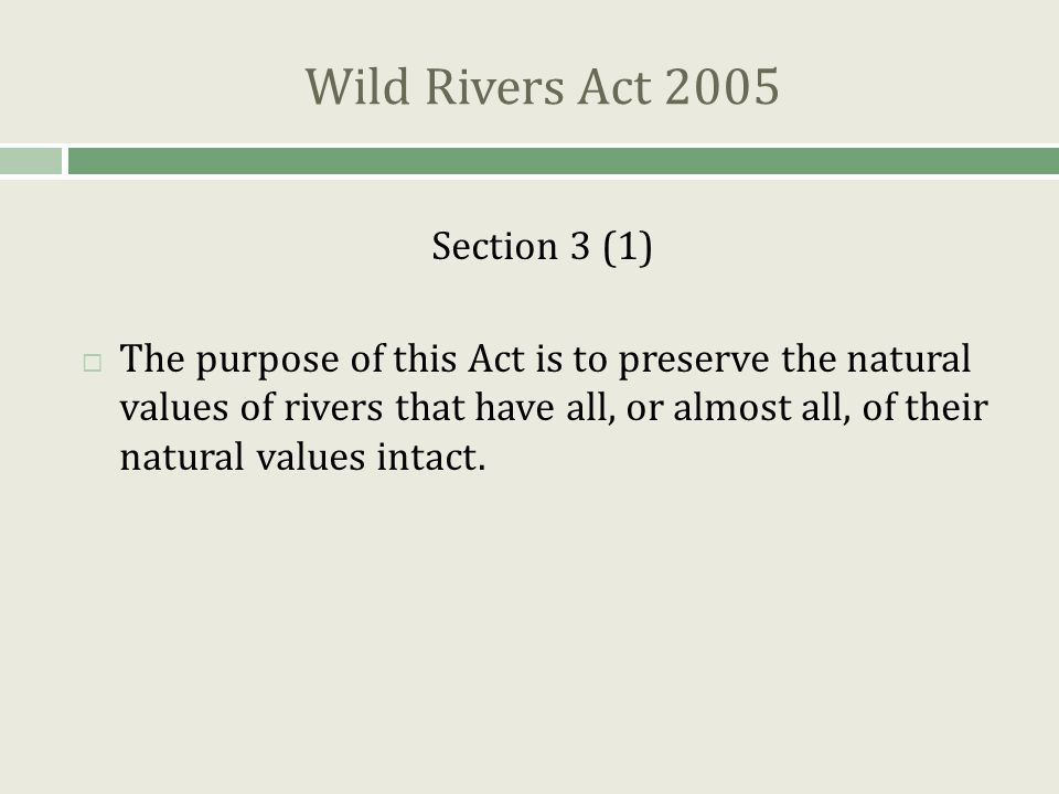 Wild Rivers Act 2005 Section 3 (1)  The purpose of this Act is to preserve the natural values of rivers that have all, or almost all, of their natural values intact.