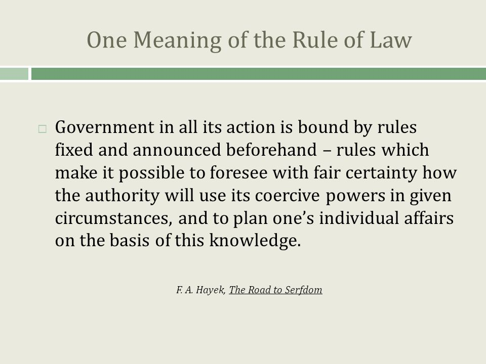 One Meaning of the Rule of Law  Government in all its action is bound by rules fixed and announced beforehand – rules which make it possible to foresee with fair certainty how the authority will use its coercive powers in given circumstances, and to plan one's individual affairs on the basis of this knowledge.