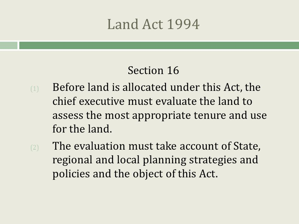 Land Act 1994 Section 4  In the administration of this Act, land to which this Act applies must be managed for the benefit of the people of Queensland by having regard to the following principles – Sustainability  sustainable resource use and development to ensure existing needs are met and the State's resources are conserved for the benefit of future generations Evaluation  land evaluation based on the appraisal of land capability and the consideration and balancing of the different economic, environmental, cultural and social opportunities and values of the land