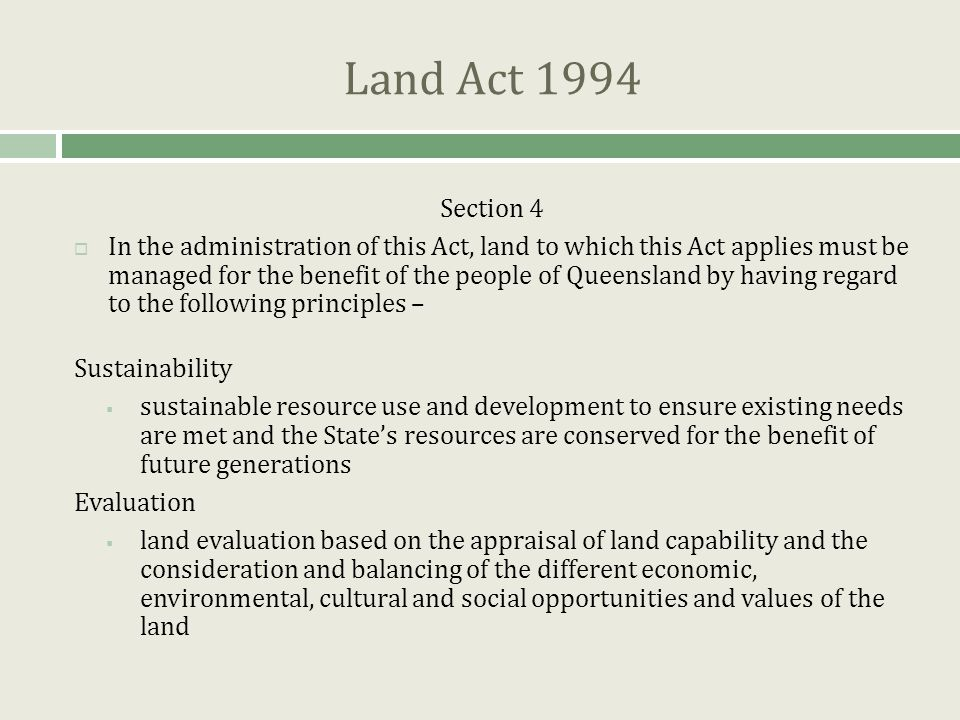 Land Act 1994 Section 4  In the administration of this Act, land to which this Act applies must be managed for the benefit of the people of Queensland by having regard to the following principles – Sustainability  sustainable resource use and development to ensure existing needs are met and the State's resources are conserved for the benefit of future generations Evaluation  land evaluation based on the appraisal of land capability and the consideration and balancing of the different economic, environmental, cultural and social opportunities and values of the land