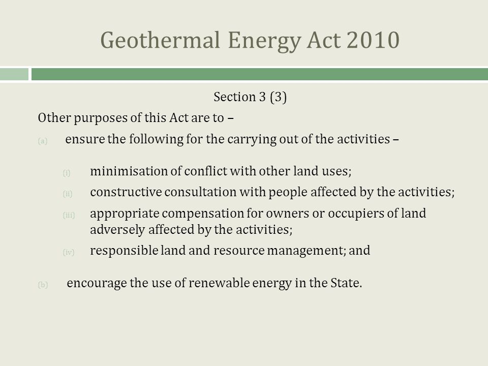 Geothermal Energy Act 2010 Section 3 (3) Other purposes of this Act are to – (a) ensure the following for the carrying out of the activities – (i) minimisation of conflict with other land uses; (ii) constructive consultation with people affected by the activities; (iii) appropriate compensation for owners or occupiers of land adversely affected by the activities; (iv) responsible land and resource management; and (b) encourage the use of renewable energy in the State.