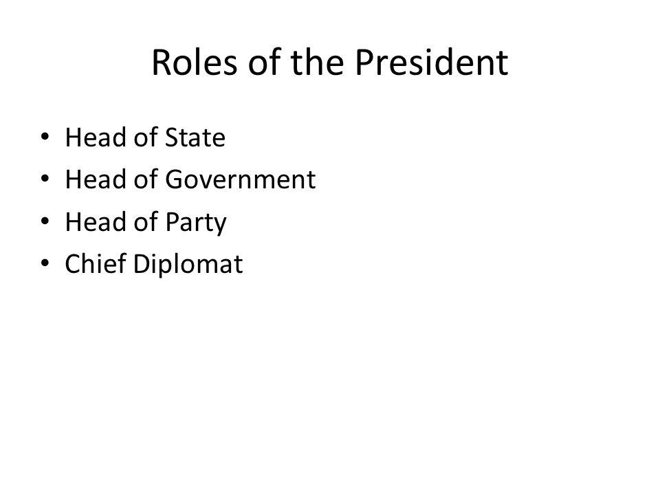 Roles of the President Head of State Head of Government Head of Party Chief Diplomat