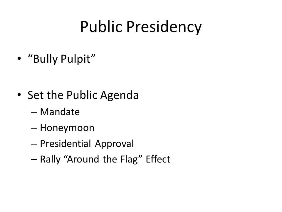"Public Presidency ""Bully Pulpit"" Set the Public Agenda – Mandate – Honeymoon – Presidential Approval – Rally ""Around the Flag"" Effect"