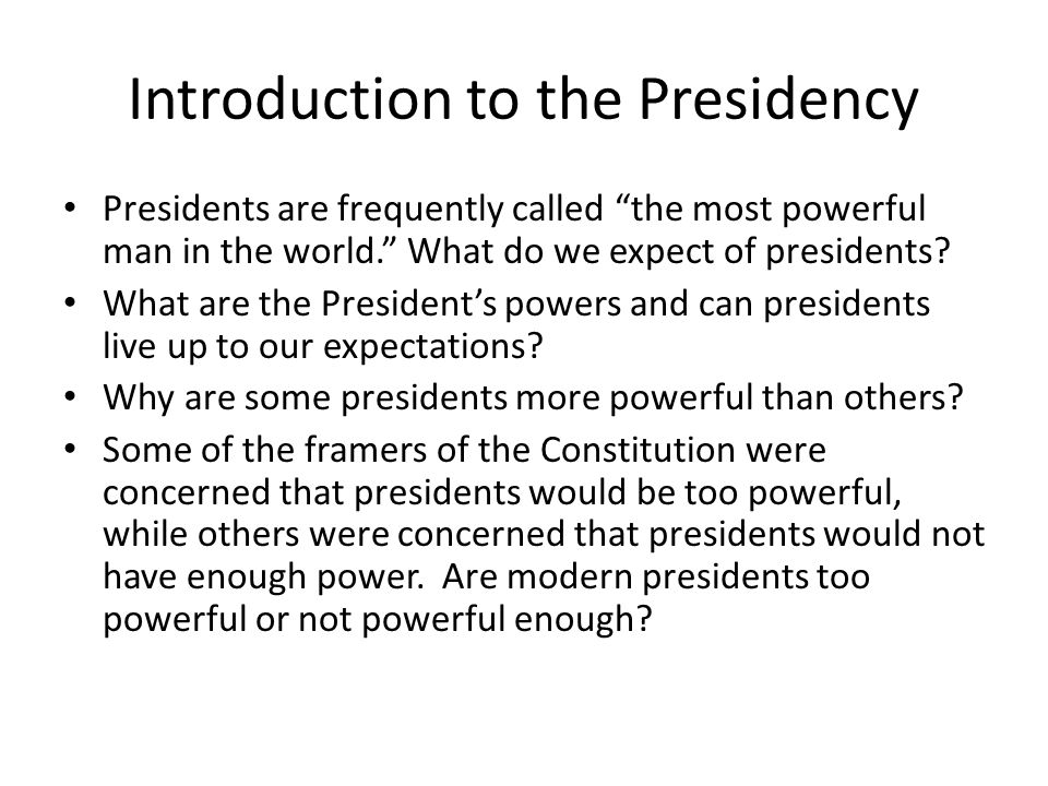 "Introduction to the Presidency Presidents are frequently called ""the most powerful man in the world."" What do we expect of presidents? What are the Pr"