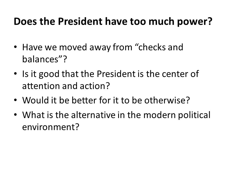 "Does the President have too much power? Have we moved away from ""checks and balances""? Is it good that the President is the center of attention and ac"