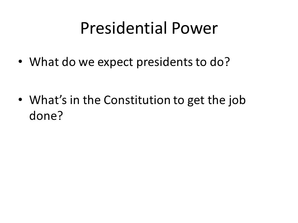 Presidential Power What do we expect presidents to do? What's in the Constitution to get the job done?