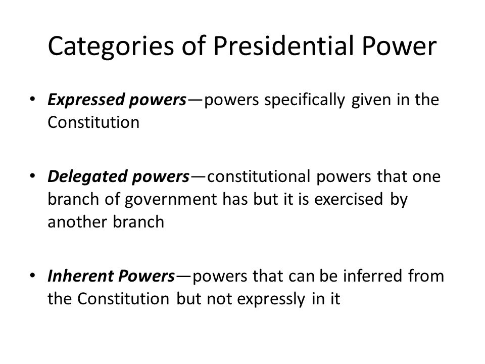 Categories of Presidential Power Expressed powers—powers specifically given in the Constitution Delegated powers—constitutional powers that one branch