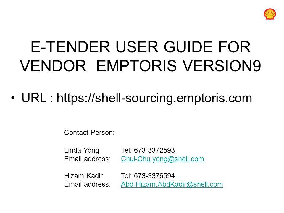 E-TENDER USER GUIDE FOR VENDOR EMPTORIS VERSION9 URL : https://shell-sourcing.emptoris.com Contact Person: Linda Yong Tel: 673-3372593 Email address: Chui-Chu.yong@shell.comChui-Chu.yong@shell.com Hizam KadirTel: 673-3376594 Email address:Abd-Hizam.AbdKadir@shell.comAbd-Hizam.AbdKadir@shell.com