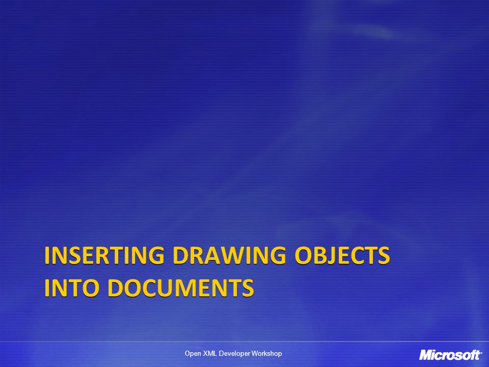 Open XML Developer Workshop INSERTING DRAWING OBJECTS INTO DOCUMENTS
