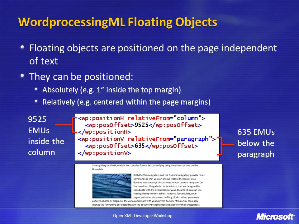 Open XML Developer Workshop WordprocessingML Floating Objects Floating objects are positioned on the page independent of text They can be positioned: Absolutely (e.g.