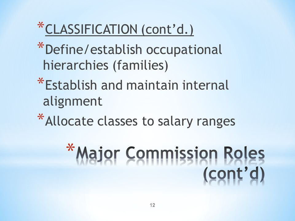 12 * CLASSIFICATION (cont'd.) * Define/establish occupational hierarchies (families) * Establish and maintain internal alignment * Allocate classes to salary ranges
