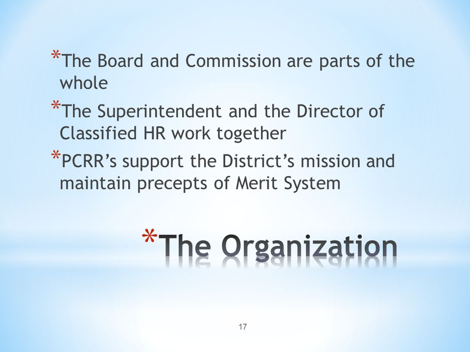 17 * The Board and Commission are parts of the whole * The Superintendent and the Director of Classified HR work together * PCRR's support the District's mission and maintain precepts of Merit System