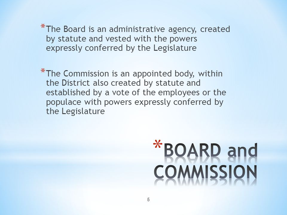 5 * The Board is an administrative agency, created by statute and vested with the powers expressly conferred by the Legislature * The Commission is an appointed body, within the District also created by statute and established by a vote of the employees or the populace with powers expressly conferred by the Legislature