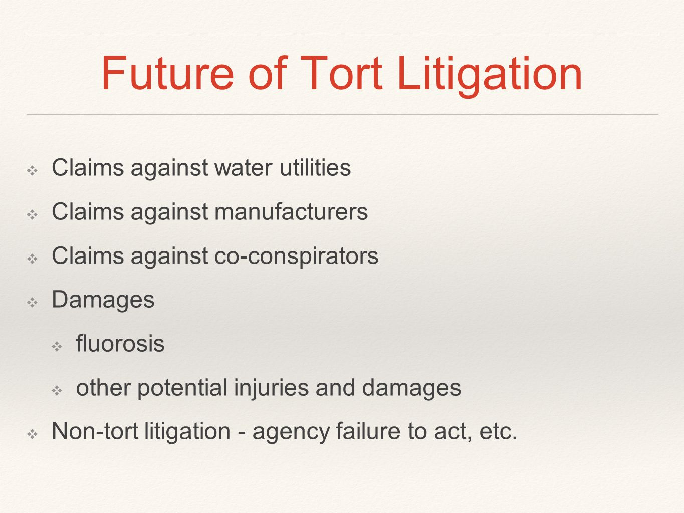 Future of Tort Litigation ❖ Claims against water utilities ❖ Claims against manufacturers ❖ Claims against co-conspirators ❖ Damages ❖ fluorosis ❖ oth
