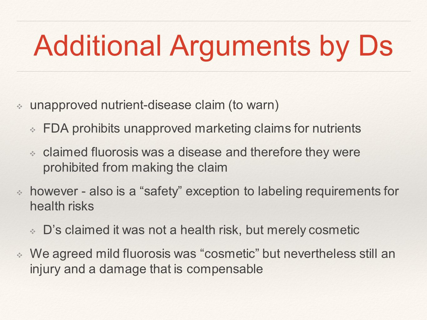 Additional Arguments by Ds ❖ unapproved nutrient-disease claim (to warn) ❖ FDA prohibits unapproved marketing claims for nutrients ❖ claimed fluorosis