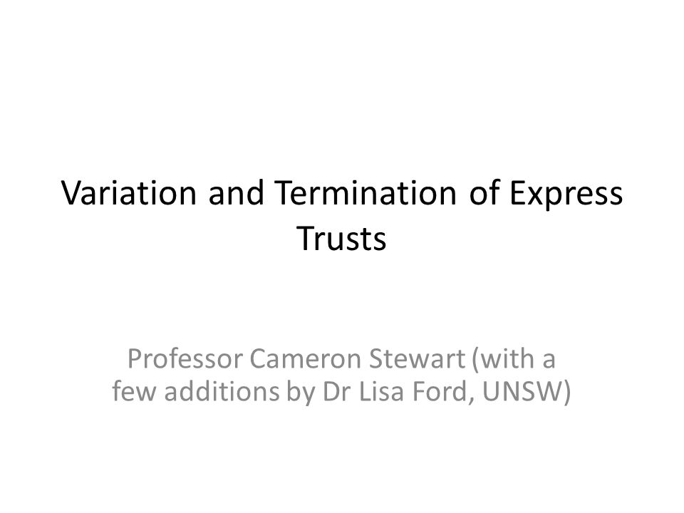 Variation and Termination of Express Trusts Professor Cameron Stewart (with a few additions by Dr Lisa Ford, UNSW)