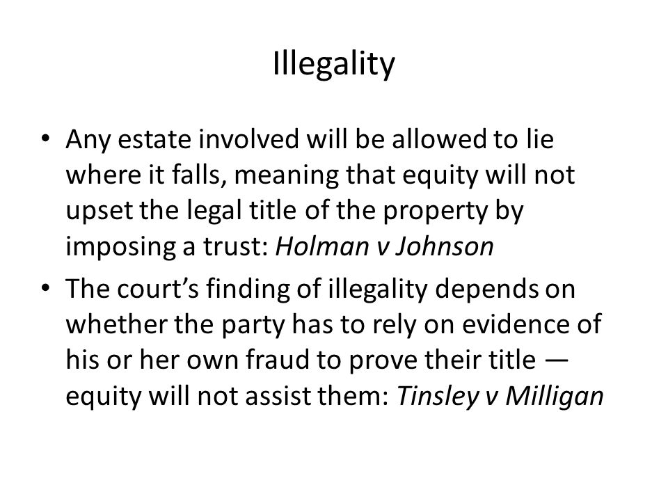Illegality Any estate involved will be allowed to lie where it falls, meaning that equity will not upset the legal title of the property by imposing a