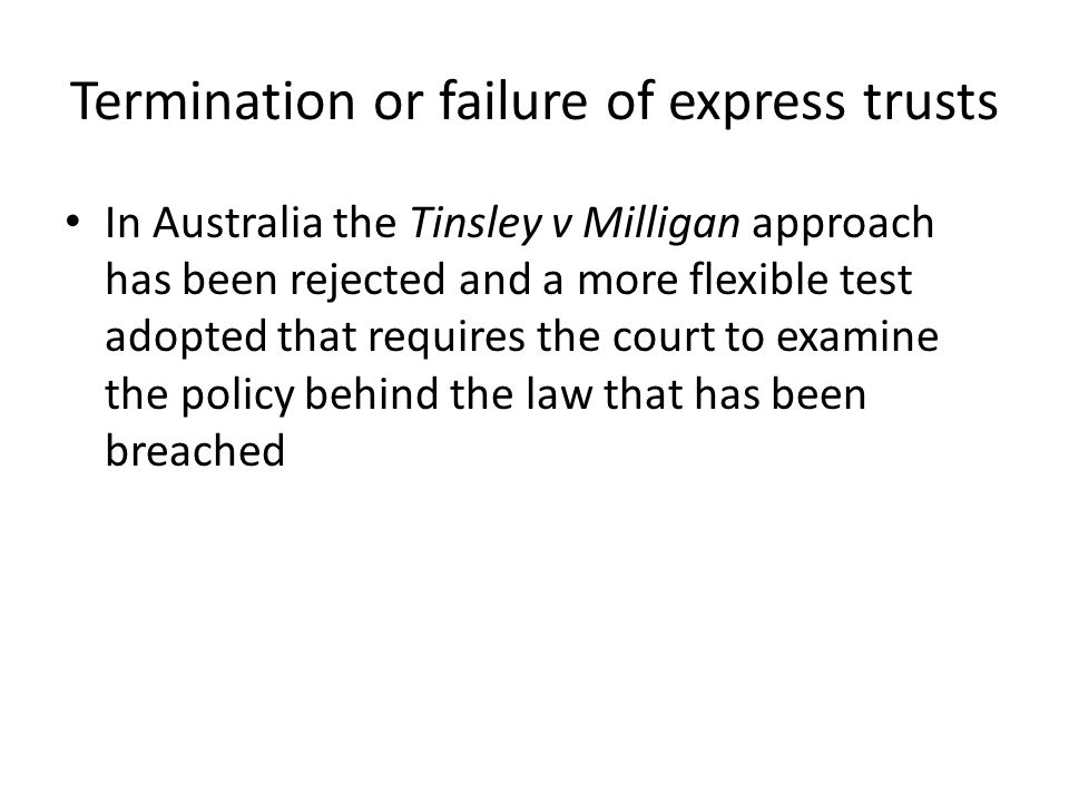 Termination or failure of express trusts In Australia the Tinsley v Milligan approach has been rejected and a more flexible test adopted that requires