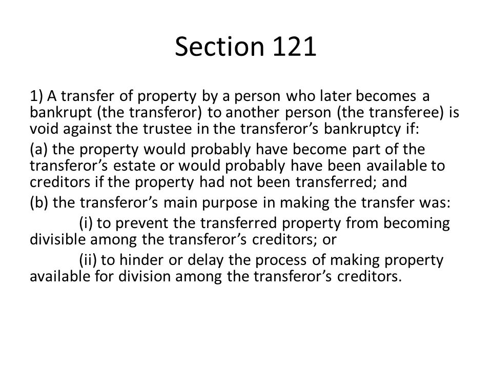 Section 121 1) A transfer of property by a person who later becomes a bankrupt (the transferor) to another person (the transferee) is void against the