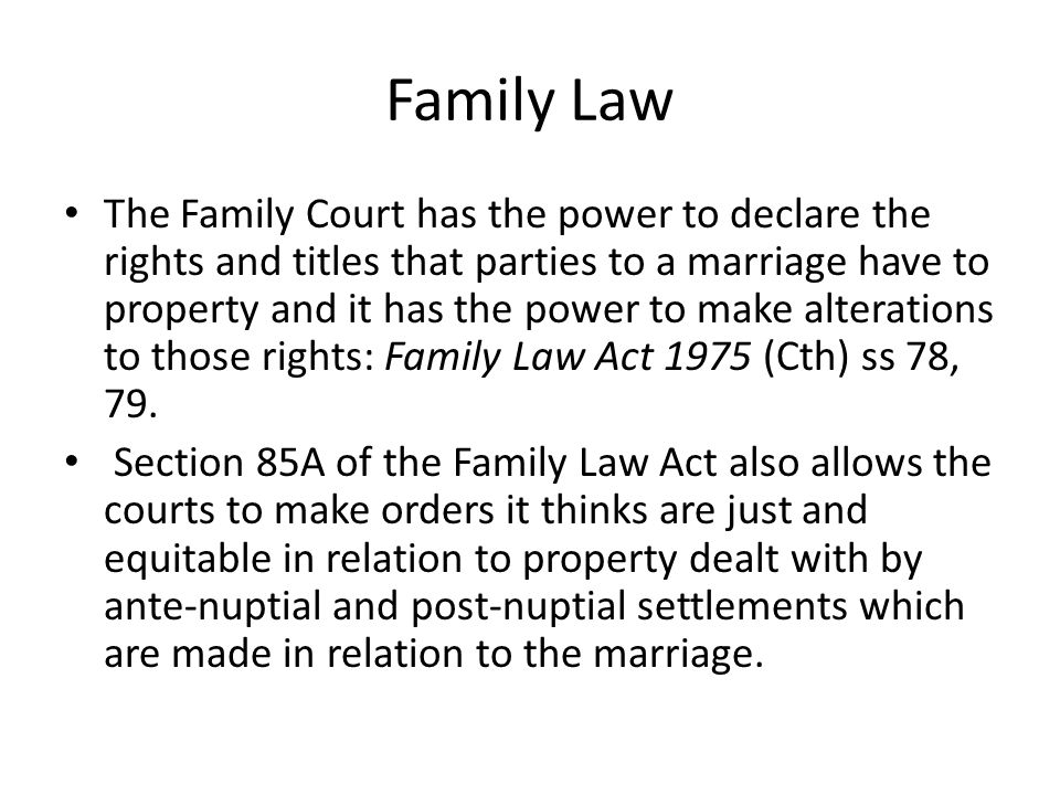 Family Law The Family Court has the power to declare the rights and titles that parties to a marriage have to property and it has the power to make al