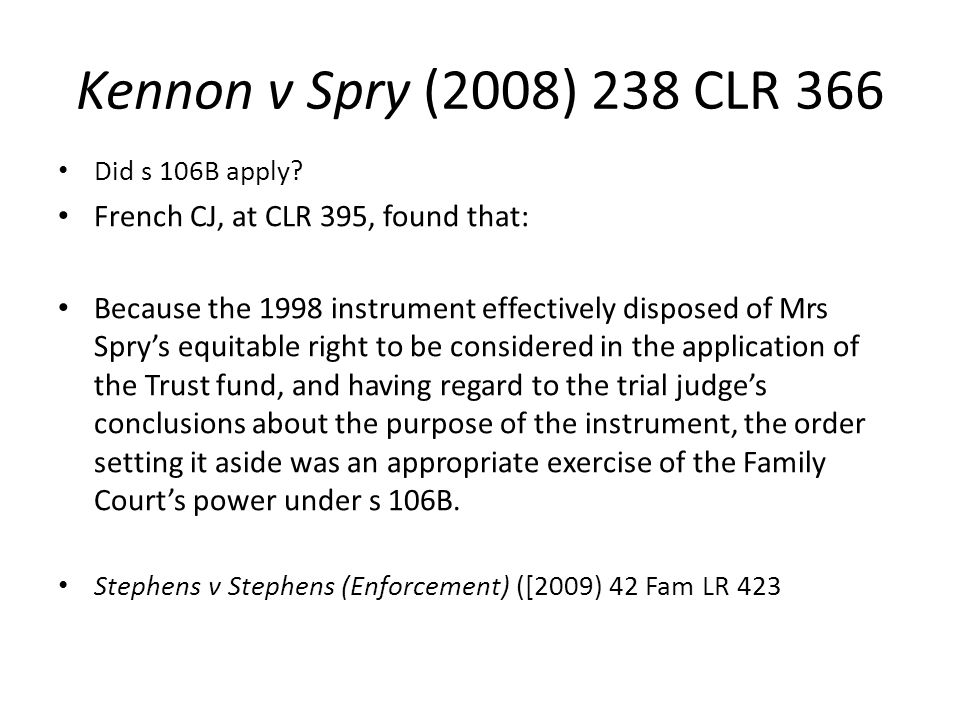 Kennon v Spry (2008) 238 CLR 366 Did s 106B apply? French CJ, at CLR 395, found that: Because the 1998 instrument effectively disposed of Mrs Spry's e