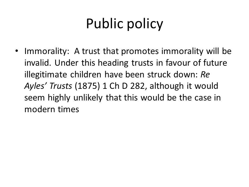 Public policy Immorality: A trust that promotes immorality will be invalid. Under this heading trusts in favour of future illegitimate children have b