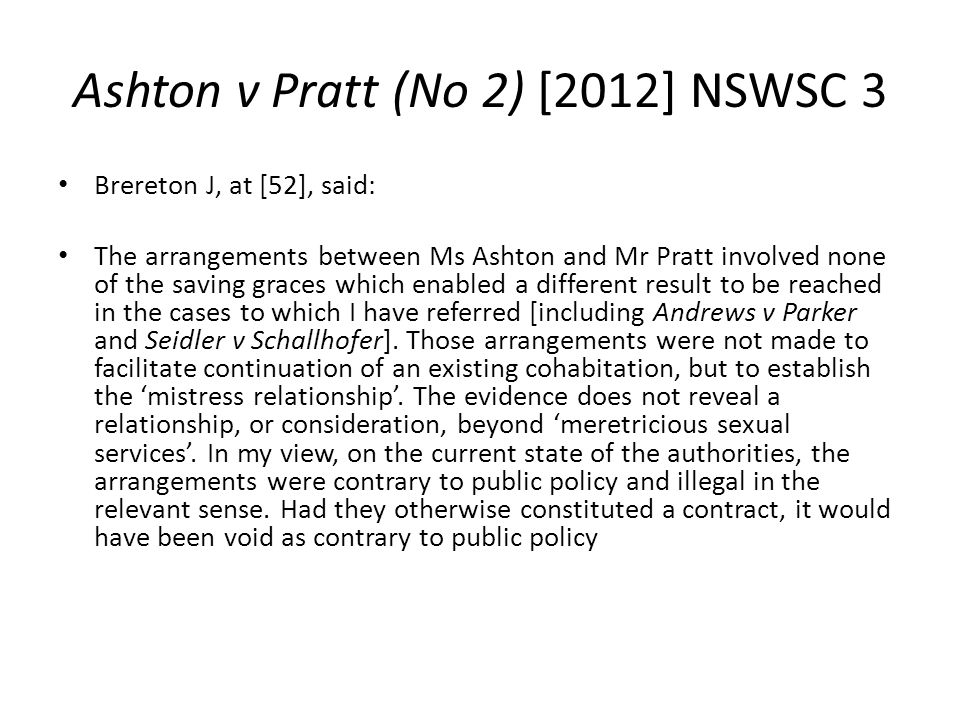Ashton v Pratt (No 2) [2012] NSWSC 3 Brereton J, at [52], said: The arrangements between Ms Ashton and Mr Pratt involved none of the saving graces whi