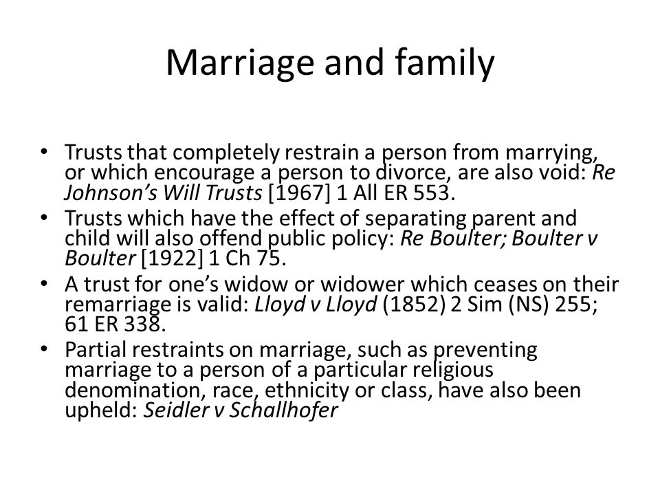 Marriage and family Trusts that completely restrain a person from marrying, or which encourage a person to divorce, are also void: Re Johnson's Will T