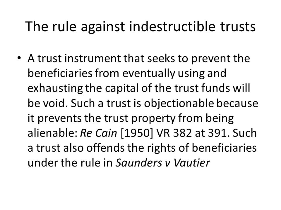 The rule against indestructible trusts A trust instrument that seeks to prevent the beneficiaries from eventually using and exhausting the capital of