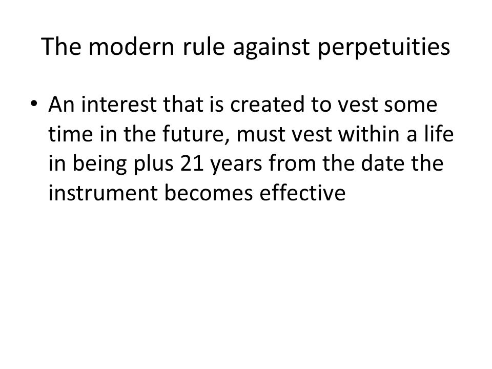 The modern rule against perpetuities An interest that is created to vest some time in the future, must vest within a life in being plus 21 years from
