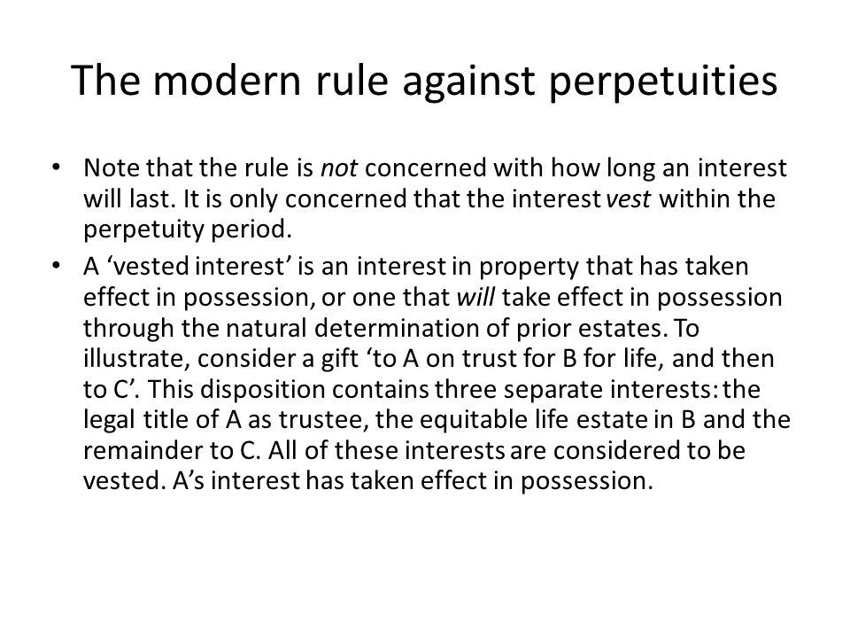 The modern rule against perpetuities Note that the rule is not concerned with how long an interest will last. It is only concerned that the interest v