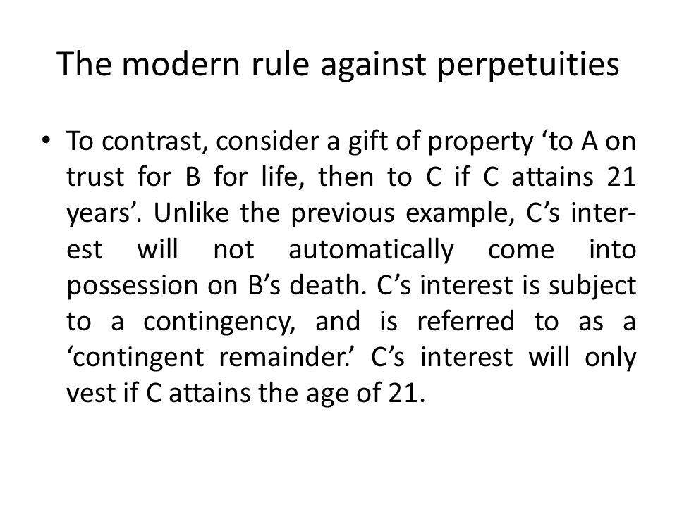 The modern rule against perpetuities To contrast, consider a gift of property 'to A on trust for B for life, then to C if C attains 21 years'. Unlike