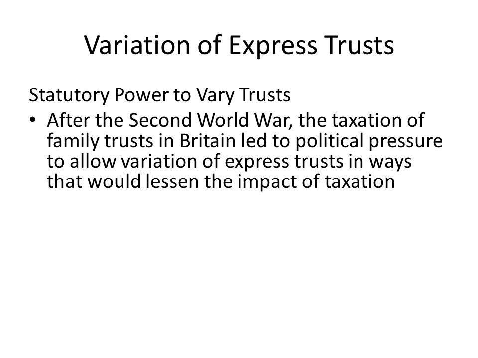 Variation of Express Trusts Statutory Power to Vary Trusts After the Second World War, the taxation of family trusts in Britain led to political press