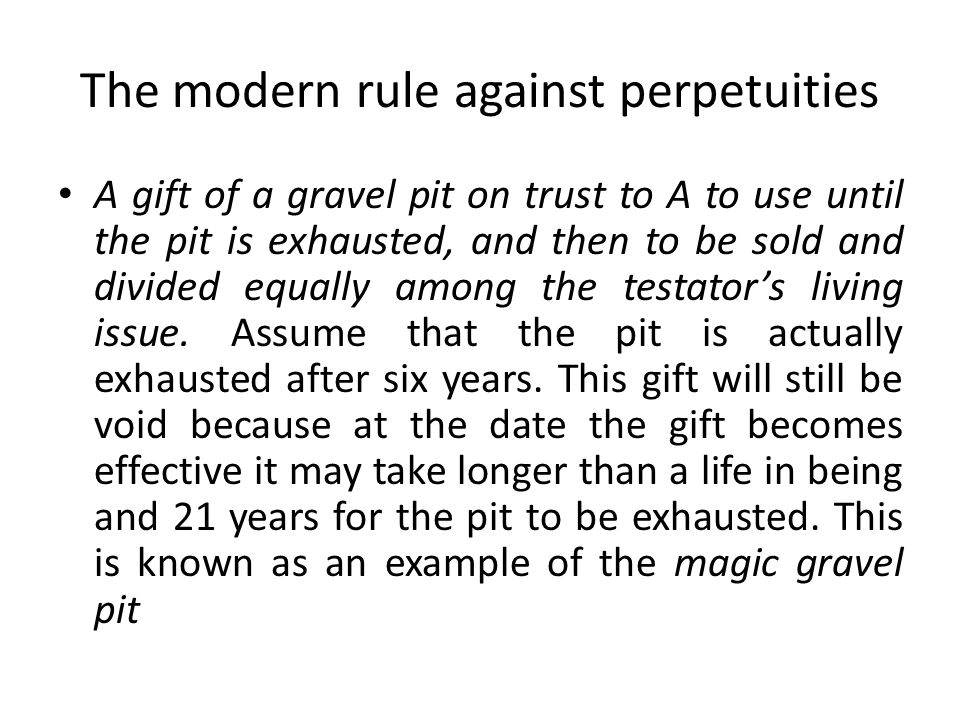 The modern rule against perpetuities A gift of a gravel pit on trust to A to use until the pit is exhausted, and then to be sold and divided equally a